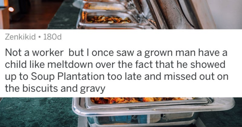 A collection of stomach-turning stories from various employees that work at all-you-can-eat buffets | posted by Zenkikid Not worker but once saw grown man have child like meltdown over fact he showed up Soup Plantation too late and missed out on biscuits and gravy
