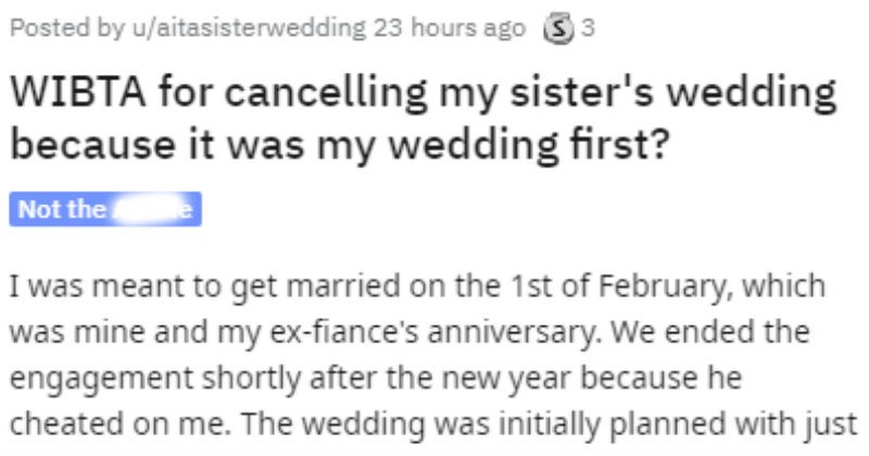 Woman wants to cancel her wedding that her sister took over | Posted by aitasisterwedding WIBTA cancelling my sister's wedding because my wedding first? meant get married on 1st February, which mine and my ex-fiance's anniversary ended engagement shortly after new year because he cheated on wedding initially planned with just my money but very low key