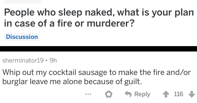 Funny AskReddit thread about what naked people would do if they had to put out a fire or fend off a burglar | r/AskReddit posted by Nazamroth People who sleep naked is plan case fire or murderer? posted by sherminator19 Whip out my cocktail sausage make fire and/or burglar leave alone because guilt.