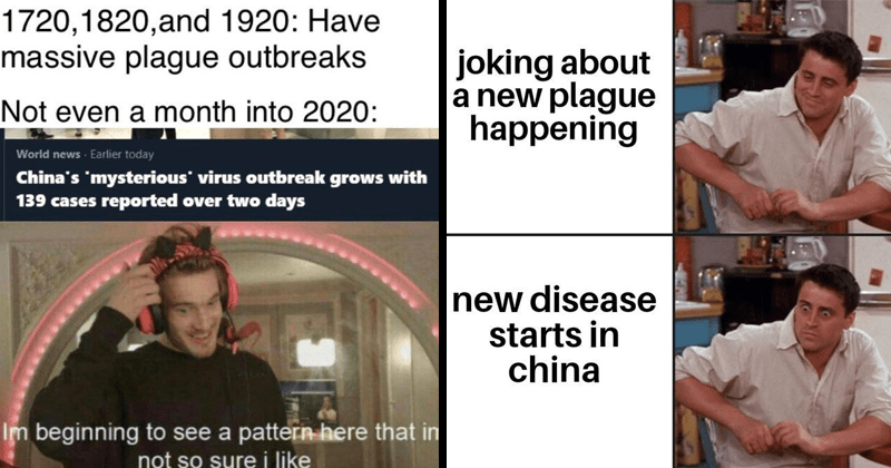 Dank memes about the Wuhan Coronavirus outbreak, funny memes, anxiety memes, plague memes, 2020 plague memes | 1720,1820,and 1920: Have massive plague outbreaks Not even month into 2020: World news Earlier today China's 'mysterious' virus outbreak grows with 139 cases reported over two days Im beginning see pattern here im not so sure like pewdiepie. friends joey realization joking about new plague happening new disease starts china.