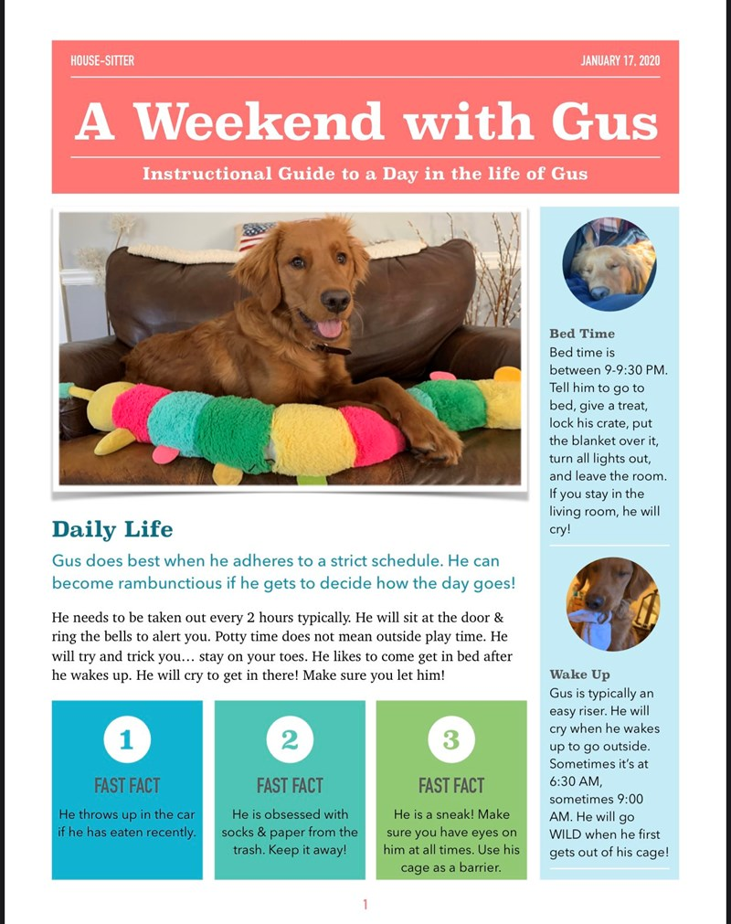 instructions guide for dogsitting | Weekend with Gus Instructional Guide Day life Gus Bed Time Bed time is between 9-9:30 PM. Tell him go bed, give treat, lock his crate, put blanket over turn all lights out, and leave room. If stay living room, he will cry! Daily Life Gus does best he adheres strict schedule. He can become rambunctious if he gets decide day goes! He needs be taken out every 2 hours typically. He will sit at door ring bells alert Potty time does not mean outside play time.