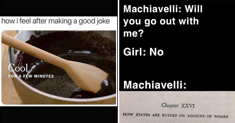 Funny random memes and tweets | wooden spoon in a bowl of melted chocolate: feel after making good joke Cool FEW MINUTES. Machiavelli: Will go out with Girl: No Machiavelli: Chapter XXVI STATES ARE RUINED ON ACCOUNT WOMEN
