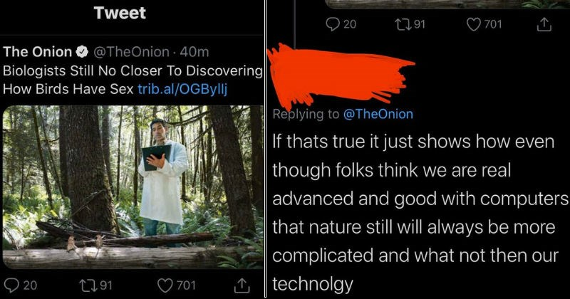 Mistaken people who took satirical joke news seriously | tweet by TheOnion Biologists Still No Closer Discovering Birds Have Sex If thats true just shows even though folks think are real advanced and good with computers nature still will always be more complicated and not then our technolgy