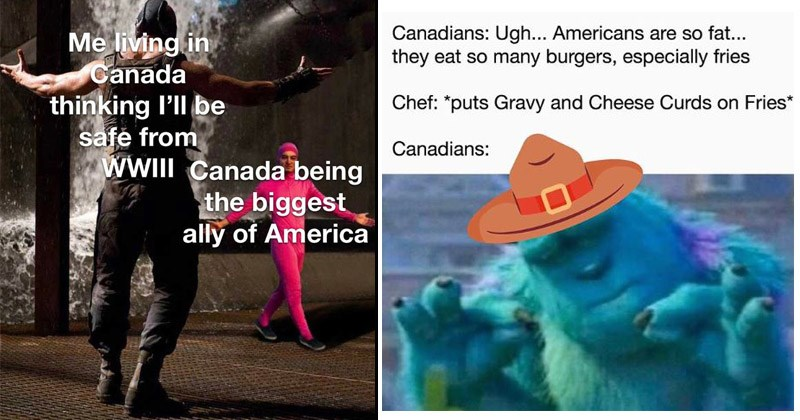 Funny dank memes about Canada, being Canadian | bane vs pink guy: living Canada thinking l'll be safe WII Canada being biggest ally America. pleased sully Canadians: Ugh Americans are so fat they eat so many burgers, especially fries Chef puts Gravy and Cheese Curds on Fries Canadians