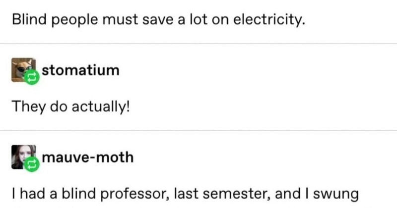 A short but very entertaining Tumblr post shows off the big difference in perspectives between blind and deaf people | Blind people must save lot on electricity. stomatium They do actually! mauve-moth had blind professor, last semester, and swung through his office make up an exam while