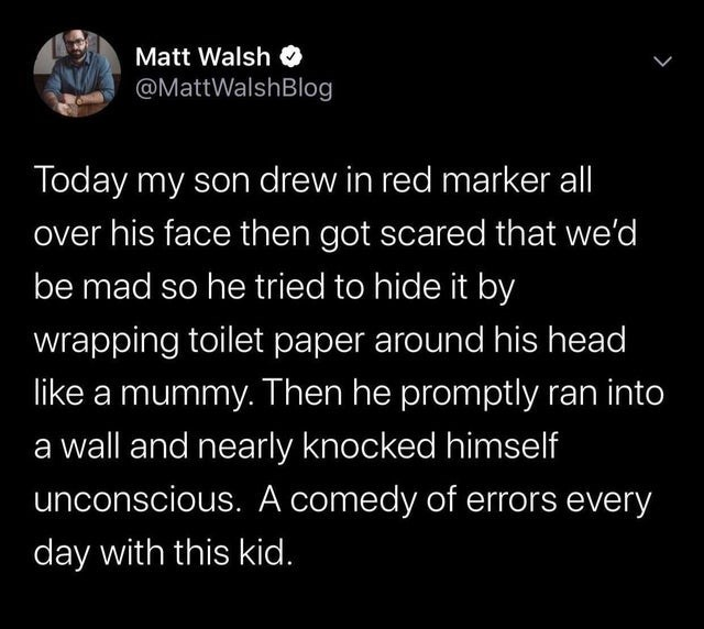 top ten white people tweets   Man - Matt Walsh O @MattWalshBlog Today my son drew red marker all over his face then got scared be mad so he tried hide by wrapping toilet paper around his head like mummy. Then he promptly ran into wall and nearly knocked himself unconscious comedy errors every day with this kid.