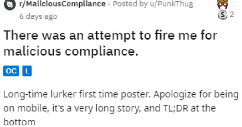 Guy gets manager fired because he knows the rules | r/MaliciousCompliance Posted by PunkThug There an attempt fire malicious compliance. Long-time lurker first time poster. Apologize being on mobile s very long story, and TL;DR at bottom