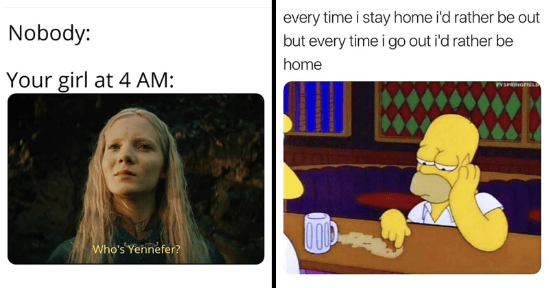 funny random memes | the witcher netflix ciri Nobody girl at 4 AM: Who's Yennefer? homer simpson every time stay home rather be out but every time go out rather be home