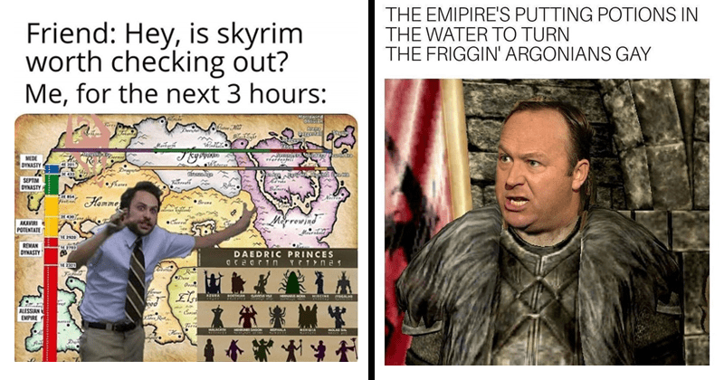 funny memes, random memes, skyrim memes, video games, gaming memes | Friend: Hey, is skyrim worth checking out next 3 hours: Morrowind Oblivion Bleikight Arena Daggerfall Redguard Deviutar Skyrim Methren Jehenn Markerih Merethic Errner Second Era Third Era Fourth Era DYNASTY Dregentor Bronze Age. charlie day explaining. EMIPIRE'S PUTTING POTIONS WATER TURN FRIGGIN' ARGONIANS GAY. alex jones.