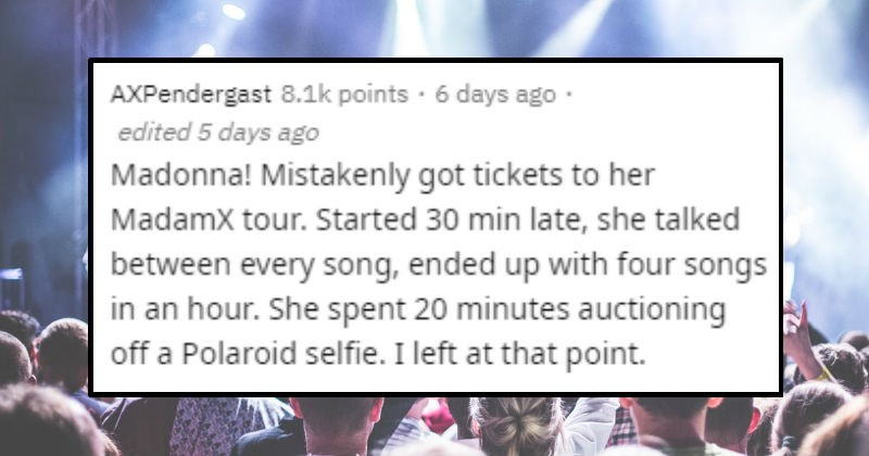 Stories of people on askreddit who went to bad concerts | posted by AXPendergast Madonna! Mistakenly got tickets her Madamx tour. Started 30 min late, she talked between every song, ended up with four songs an hour. She spent 20 minutes auctioning off Polaroid selfie left at point.