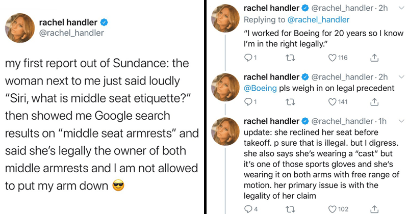 Funny Twitter thread about a woman on her way to Sundance. Her seatmate on the flight consulted siri to see what middle seat etiquette is, hilarity ensures, rachel handler | tweet by rachel_handler my first report out Sundance woman next just said loudly Siri is middle seat etiquette then showed Google search results on middle seat armrests and said she's legally owner both middle armrests and am not allowed put my arm down. worked Boeing 20 years so know right legally