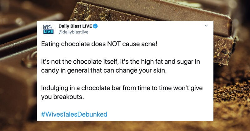 Various Old Wives Tales unpacked for not being true | Daily Blast LIVE DAILY BLAST LIVE dailyblastlive Eating chocolate does NOT cause acne s not chocolate itself s high fat and sugar candy general can change skin. Indulging chocolate bar time time won't give breakouts WivesTalesDebunked