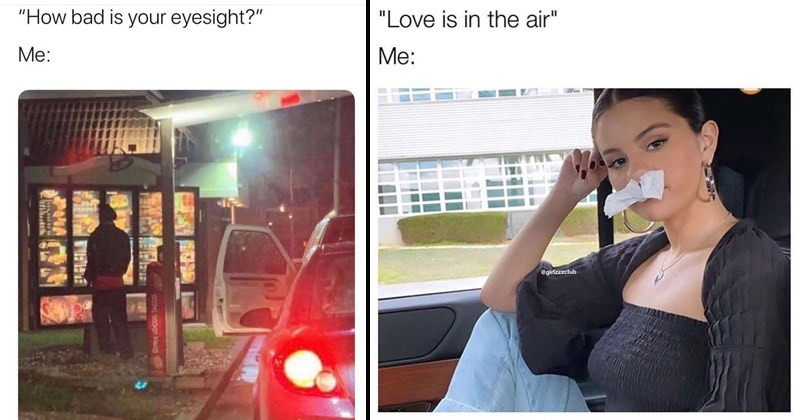 Funny random memes | person leaving their car to read the drive thru menu bad is eyesight. woman with tissues stuffed in her nose: Love is air