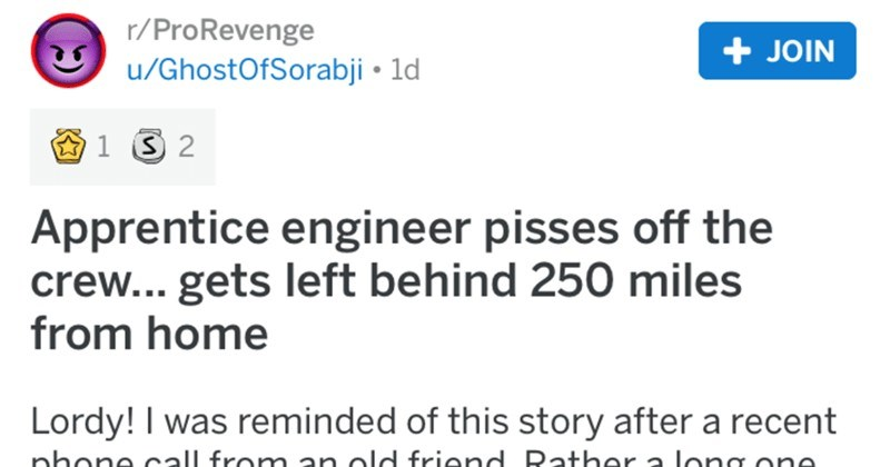Apprentice engineer makes his crew angry, and ends up getting left behind 250 miles from home | r/ProRevenge posted by GhostOfSorabji Apprentice engineer pisses off crew gets left behind 250 miles home Lordy reminded this story after recent phone call an old friend. Rather long one