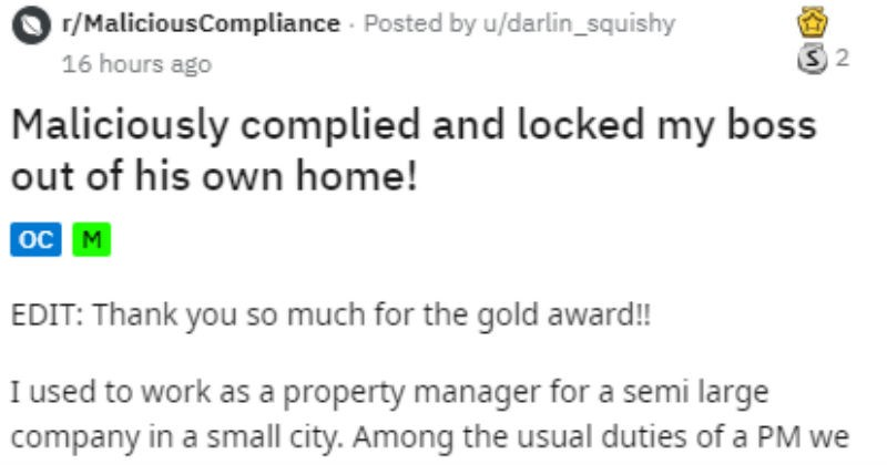 Reddit story of boss who gets locked out based on their own policy | r/MaliciousCompliance Posted by darlin_squishy Maliciously complied and locked my boss out his own home EDIT: Thank so much gold award used work as property manager semi large company small city. Among usual duties PM