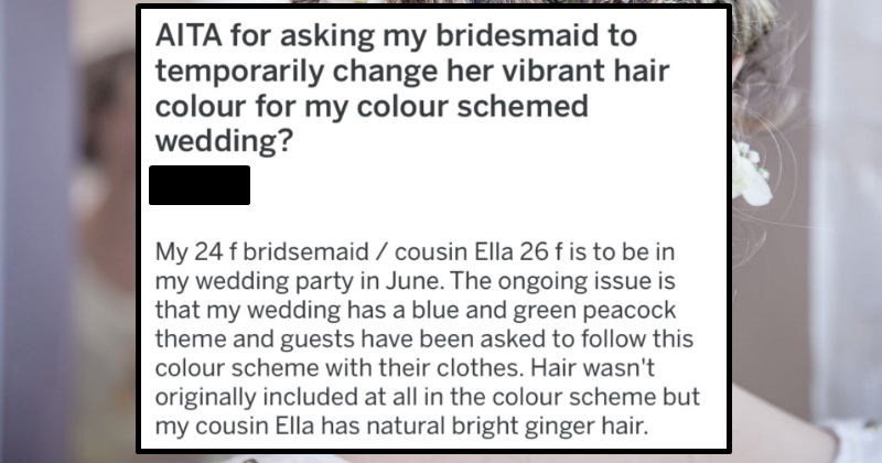 Bride asks bridesmaid to die her hair to better fit in with the wedding color scheme   AITA asking my bridesmaid temporarily change her vibrant hair colour my colour schemed wedding? Asshole My 24 f bridsemaid cousin Ella 26 f is be my wedding party June ongoing issue is my wedding has blue and green peacock theme and guests have been asked follow this colour scheme with their clothes. Hair wasn't originally included at all colour scheme but my cousin Ella has natural bright ginger hair.