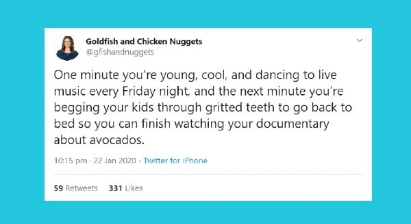 Funniest parenting tweets of the week | one minute you're young cool and dancing to live music every friday night, and the next minute you're begging your kids through gritted teeth to go back to bed so you can finish watching your documentary about avocados