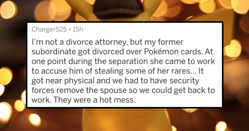 AskReddit replies to divorce attorneys sharing the stupidest reasons that couples wanted to divorce | posted by Charger525 not divorce attorney, but my former subordinate got divorced over Pokémon cards. At one point during separation she came work accuse him stealing some her rares got near physical and had have security forces remove spouse so could get back work. They were hot mess.