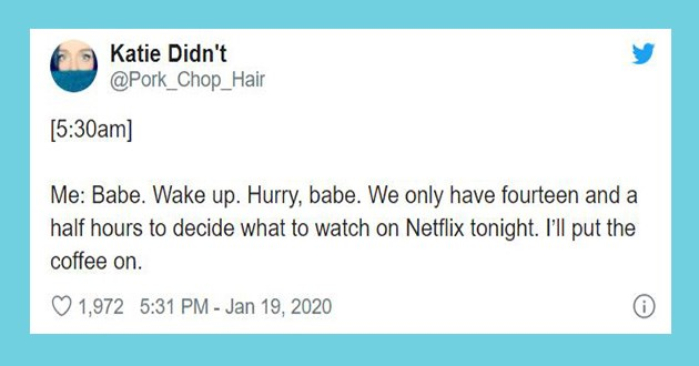 netflix parenting tweets funny lol twitter kids parents relatable accurate   Katie Didn't @Pork Chop_Hair [5:30am Babe. Wake up. Hurry, babe only have fourteen and half hours decide watch on Netflix tonight put coffee on. 1,972 5:31 PM Jan 19, 2020