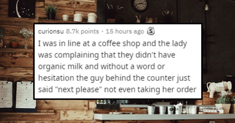 "People who didn't give a crap and acted boldly | curionsu 8.7k points 15 hours ago 3 line at coffee shop and lady complaining they didn't have organic milk and without word or hesitation guy behind counter just said ""next please"" not even taking her order"