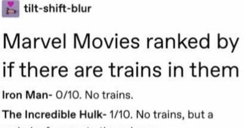 A Tumblr user ranks the various Marvel movies by if there are trains in them | tilt-shift-blur Marvel Movies ranked by if there are trains them Iron Man- 0/10. No trains Incredible Hulk- 1/10. No trains, but verbal reference subway