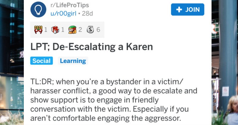 Life pro tips to help people out in life | r/LifeProTips JOIN u/r00girl 28d 202 81 61 2 3 6 LPT; De-Escalating Karen Learning Social TL:DR bystander victim/ harasser conflict good way de escalate and show support is engage friendly conversation with victim. Especially if aren't comfortable engaging aggressor.
