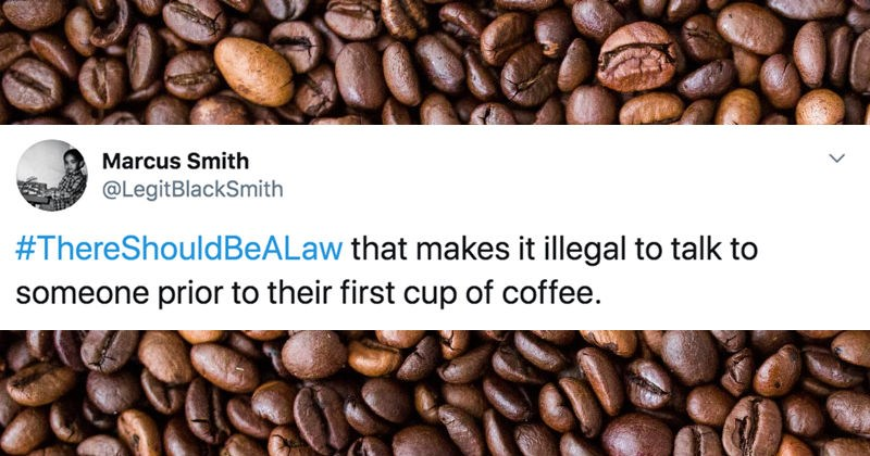 Tweets from people about their pet peeves that they believe should be outlawed | Marcus Smith @LegitBlackSmith #ThereShouldBeALaw makes illegal talk someone prior their first cup coffee.