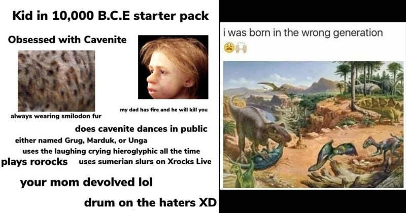 Funny dank memes about prehistory, dinosaurs, early humans | Kid 10,000 B.C.E starter pack Obsessed with Cavenite my dad has fire and he will kill always wearing smilodon fur does cavenite dances public either named Grug, Marduk, or Unga uses laughing crying hieroglyphic all time plays rorocks uses sumerian slurs on Xrocks Live mom devolved lol drum on haters XD illustration dinosaurs: born wrong generation