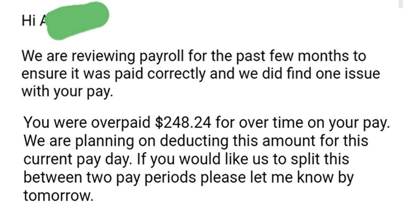 Imgur thread about an employer who tried to take back over time pay from one of their employees, employee proves that this action was not just according to Washington state law | Hi are reviewing payroll past few months ensure paid correctly and did find one issue with pay. were overpaid $248.24 over time on pay are planning on deducting this amount this current pay day. If would like us split this between two pay periods please let know by tomorrow.