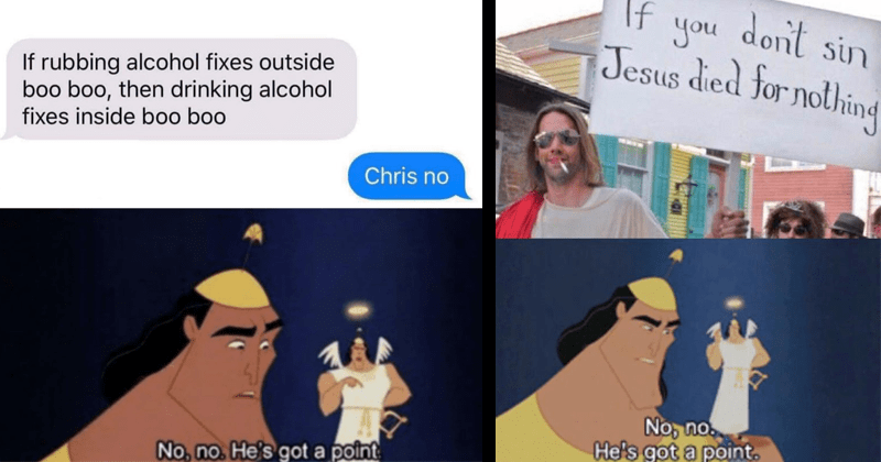 funny memes featuring kronk from emperor's new groove, no no he's got a point | If rubbing alcohol fixes outside boo boo, then drinking alcohol fixes inside boo boo Chris no No, no. He's got point. guy dressed like jesus christ in sunglasses with a cigarette in his mouth holding a sign: don't sin If Jesus died nothing No, no. He's got point.