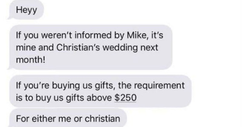 Bride demands that wedding guests bring gifts worth over $250 to the wedding | hey weren't informed by Mike s mine and Christian's wedding next month! If buying us gifts requirement is buy us gifts above $250 either or christian