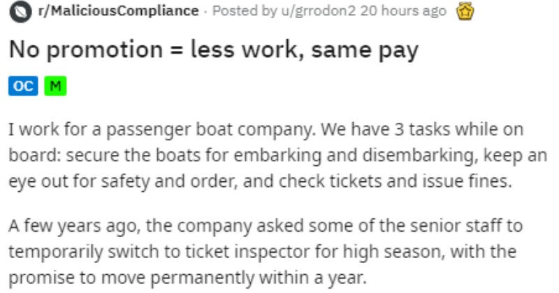 Guys respond to boss telling they're unqualified by only doing the parts they're qualified for | r/MaliciousCompliance Posted by grrodon2 No promotion less work, same pay work passenger boat company have 3 tasks while on board: secure boats embarking and disembarking, keep an eye out safety and order, and check tickets and issue fines few years ago company asked some senior staff temporarily switch ticket inspector high season, with promise move permanently within year.