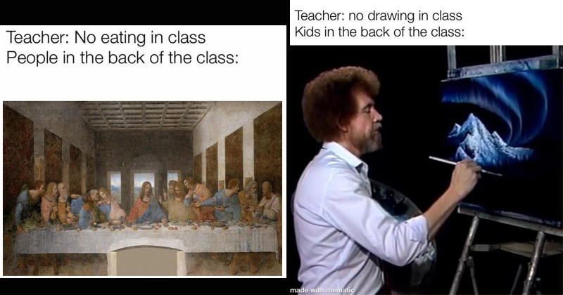 Funny dank memes about the kids at the back of the class | Leonardo da Vinci the last supper art Teacher No eating class People at back class. bob ross painting a mountain: Teacher: no drawing class Kids back class: