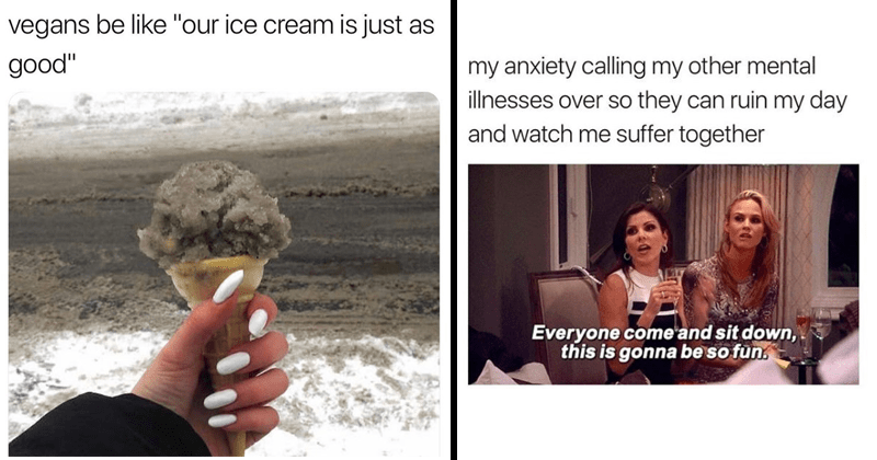 "funny random memes, funny memes about lord of the rings, funny memes about dating, memes about dungeons and dragons | dirty ice in an ice cream cone: vegans be like ""our ice cream is just as good"". my anxiety calling my other mental illnesses over so they can ruin my day and watch suffer together Everyone come and sit down, this is gonna be so fun."
