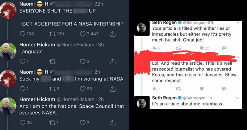 funny cringeworthy moments where people didn't know who they were talking to | Naomi EVERYONE SHUT UP GOT ACCEPTED NASA INTERNSHIP Homer Hickam @HomerHickam Language. Naomi Suck my working at NASA Homer Hickam @HomerHickam And am on National Space Council oversees NASA. Seth Rogen @Sethrogen article is filled with either lies or innacuracies but either way 's pretty much bullshit. Great job! Lol. And read article. This is well respected journalist who has covered Korea, and this crisis
