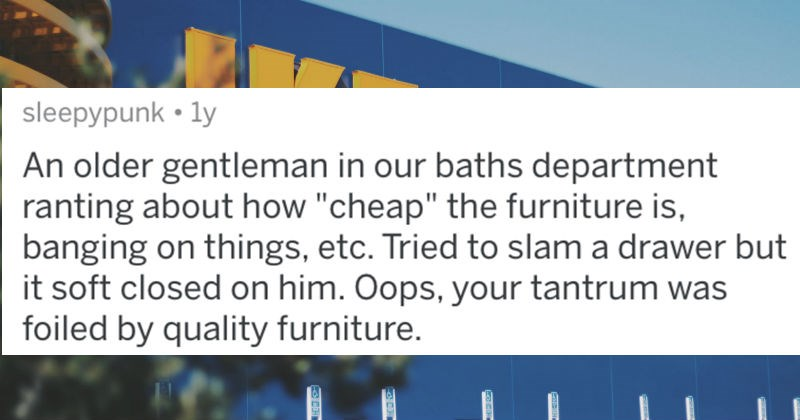 IKEA employees describe the worst family meltdowns they've ever witnessed | posted by sleepypunk An older gentleman our baths department ranting about cheap furniture is, banging on things, etc. Tried slam drawer but soft closed on him. Oops tantrum foiled by quality furniture.