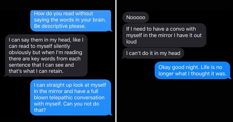 Interesting Imgur thread and tweets about how people have different kinds of internal monologues | do read without saying words brain. Be descriptive please can say them my head, like can read myself silently obviously but reading there are key words each sentence can see and 's can retain can straight up look at myself mirror and have full blown telepathic conversation with myself. Can not do Nooo0o If need have convo with myself mirror have out loud can't do my head Okay good night. Life is no