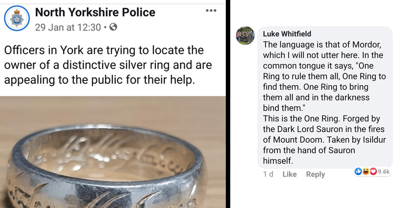 funny thread of comments on north yorkshire police department facebook after they posted the one ring from lord of the rings | tweet by North Yorkshire Police North Yorkshire Police Officers York are trying locate owner distinctive silver ring and are appealing public their help. Luke Whitfield language is Mordor, which will not utter here common tongue says One Ring rule them all, One Ring find them. One Ring bring them all and darkness bind them This is One Ring. Forged by Dark Lord Sauron