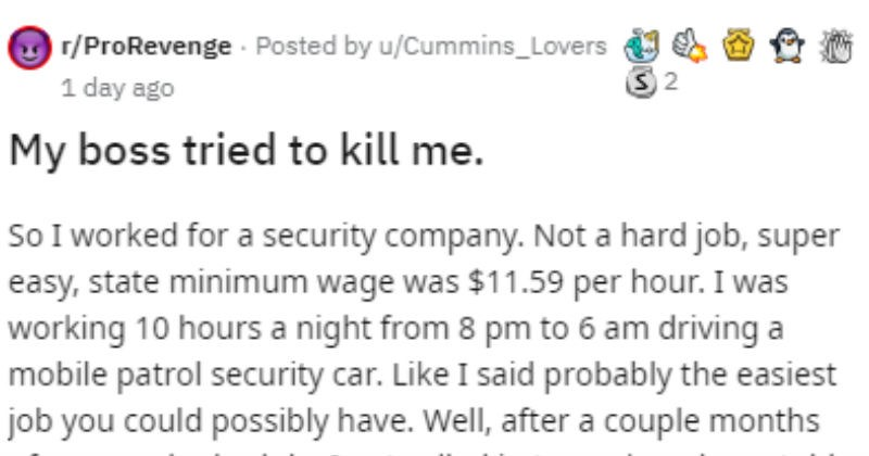 Security guard gets revenge on company that wrongfully terminated them | r/ProRevenge Posted by u/Cummins_Lovers 1 day ago My boss tried kill So worked security company. Not hard job, super easy, state minimum wage 11.59 per hour working 10 hours night 8 pm 6 am driving mobile patrol security car. Like said probably easiest job could possibly have. Well, after couple months normal schedule