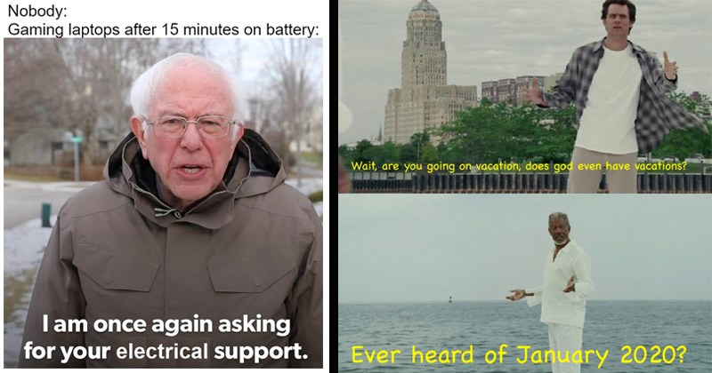 Funny dank memes from Reddit | bernie sanders meme Nobody: Gaming laptops after 15 minutes on battery: I am once again asking electrical support. scene from almighty bruce of jim carrey talking to morgan freeman: Wait, are going on vacation, does god even have vacations? Ever heard January 2020?