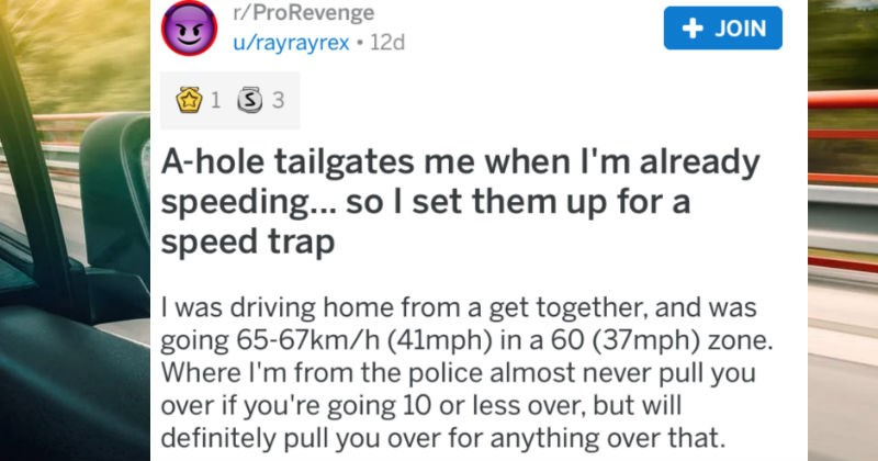 Rude tailgater gets his comeuppance with a speed trap | r/ProRevenge posted byrayrayrex hole tailgates already speeding so set them up speed trap driving home get together, and going 65-67km/h (41mph 60 (37mph) zone. Where police almost never pull over if going 10 or less over, but will definitely pull over anything over .