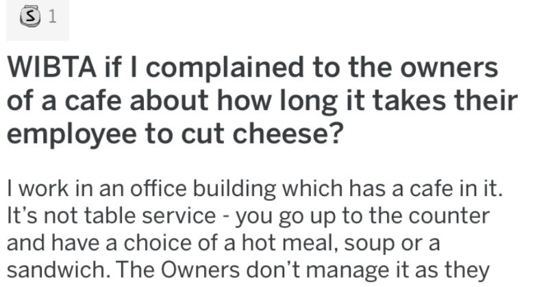 Customer wants to complain to the owners of a cafe about an employee's slow cheese cutting abilities | WIBTA if complained owners cafe about long takes their employee cut cheese work an office building which has cafe s not table service go up counter and have choice hot meal, soup or sandwich Owners don't manage as they are catering company supply food morning. They leave Worker deal with distribution paninis and soup.