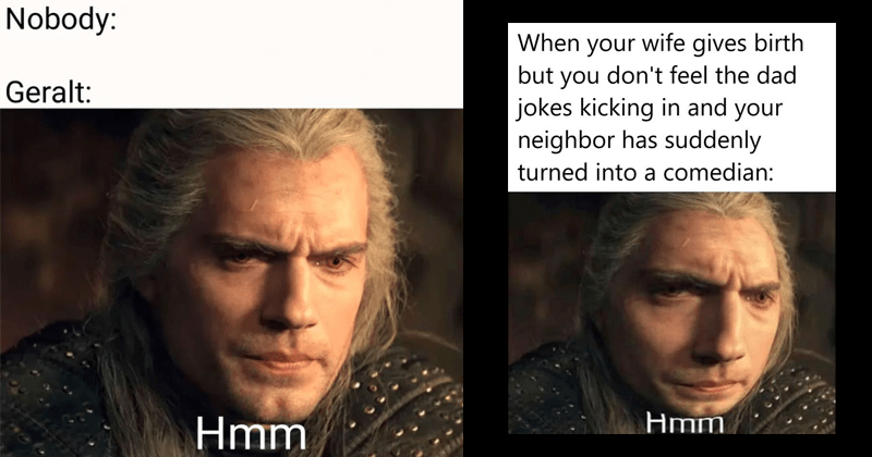 funny memes about henry cavill, know your meme, funny memes, geralt's hmm | Nobody: Geralt: Hmmm wife gives birth but don't feel dad jokes kicking and neighbor has suddenly turned into comedian: Hmm