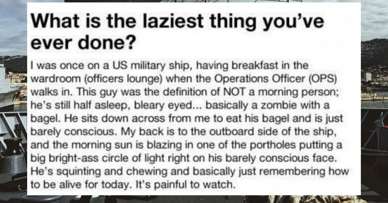 Navy operations officer pulls off an impressively lazy move | is laziest thing ever done once on US military ship, having breakfast wardroom (officers lounge Operations Officer (OPS) walks This guy definition NOT morning person; he's still half asleep, bleary eyed basically zombie with bagel. He sits down across eat his bagel and is just barely conscious. My back is outboard side ship, and morning sun is blazing one portholes putting big bright-ass circle light right on his barely conscious face