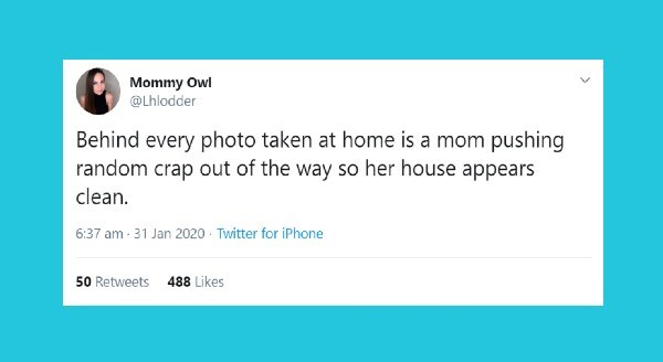 Funniest parenting tweets | Mommy Owl @Lhlodder Behind every photo taken at home is mom pushing random crap out way so her house appears clean