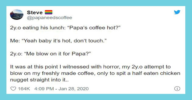 funny tweets kids babies baby fever parents parenting lol twitter relatable | Steve @papaneedscoffee 2y.o eating his lunch Papa's coffee hot Yeah baby 's hot, don't touch 2y.o blow on Papa at this point witnessed with horror, my 2y.o attempt blow on my freshly made coffee, only spit half eaten chicken nugget straight into 164K 4:09 PM Jan 28, 2020