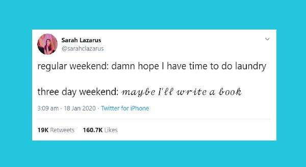 Funniest tweets by women this week | Sarah Lazarus @sarahclazarus regular weekend: damn hope have time do laundry three day weekend: maybe write book 3:09 am 18 Jan 2020 Twitter iPhone 19K Retweets 160.7K Likes