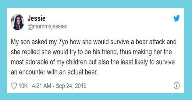 kids 7 tweets funny twitter year olds lol parenting parents relatable | tweet by Jessie @mommajessiec My son asked my 7yo she would survive bear attack and she replied she would try be his friend, thus making her most adorable my children but also least likely survive an encounter with an actual bear.