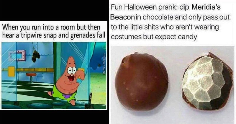 Funny dank memes about Bethesda-produced games | patrick star running outside run into room but then hear tripwire snap and grenades fall OD MemeCenter.com Fun Halloween prank: dip Meridia's Beacon chocolate and only pass out little shits who aren't wearing costumes but expect candy