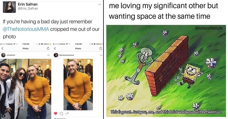 Funny random memes | tweet by Erin Safran @Erin_Safran If having bad day just remember @TheNotoriousMMA cropped out our photo Conor McGregor in orange sweater. loving my significant other but wanting space at same time @lonerslifestyle This is great. Just and this brick wall built between us. Spongebob and Squidward lying on the ground on two separate sides of a wall